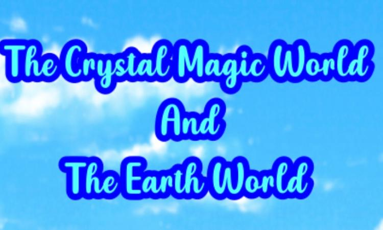 THE CRYSTAL MAGIC WORLD AND EARTH WORLD