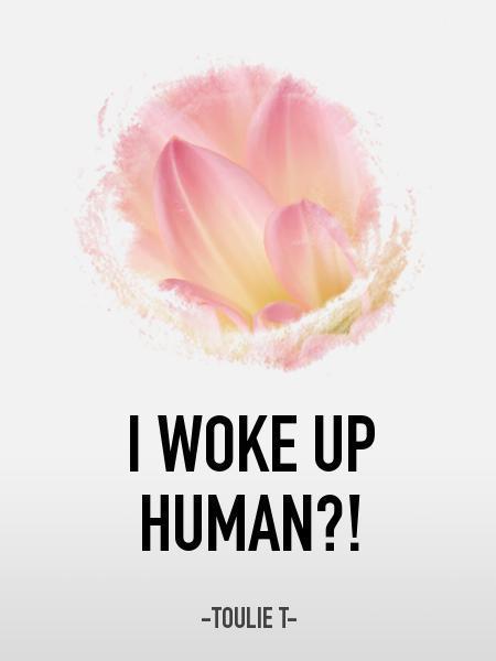 I woke up human?!